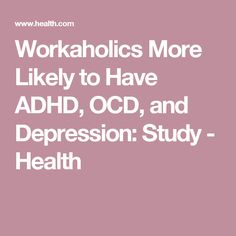 Workaholics More Likely to Have ADHD, OCD, and Depression: Study - Health