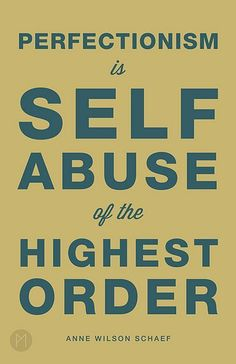 Perfectionism is self abuse in the highest order.