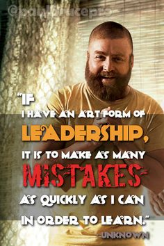 """""""If I have an art form of leadership, it is to make as many mistakes as quickly as I can in order to learn"""" - Unknown"""