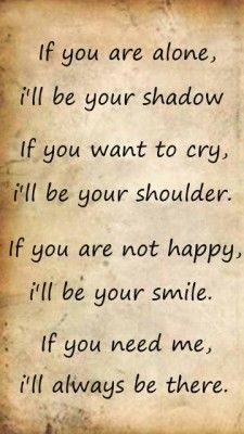 If you are alone, I'll be your shadow. If you want to cry, I'll be your shoulder. If you are not happy, I'll be your smile. If you need me, I'll always be there.