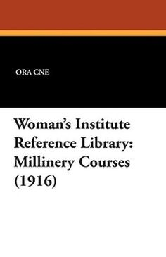 Woman's Institute Reference Library: Millinery Courses (1916), by Ora Cne (Paperback)