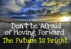 Don't be afraid of moving forward.  The future is bright!