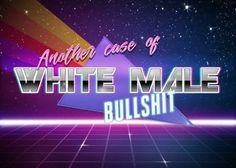 white male bullshit is the worst shit ever