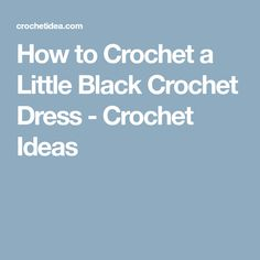How to Crochet a Little Black Crochet Dress - Crochet Ideas