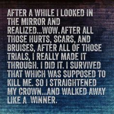 This couldn't be more true...being in a very abusive relationship and being put in the hospital so many times I knew I would die that way. I thought I was worthless..I finally had the courage to walk away and going through that experience made me who I am today.