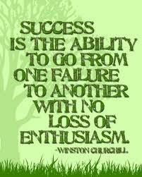 success is the ability to go from one failure to another with no loss of enthusiasim.