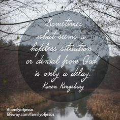 """[""""Sometimes what seems a hopeless situation or denial from God is only a delay."""" -Karen Kingsbury #FamilyofJesus"""
