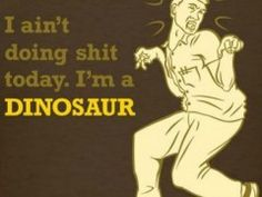 I Aint Doing Shit Today Im A Dinosaur