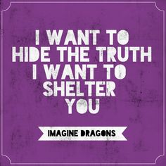 I want to hide the truth I want to shelter you - Imagine Dragons