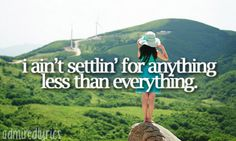 I ain't settlin' for anything less than everything. <3