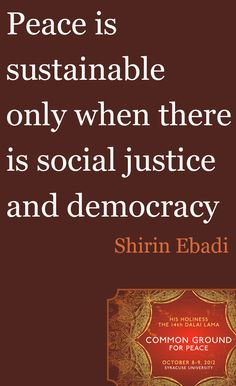 Peace is sustainable only when there is social justice and democracy.
