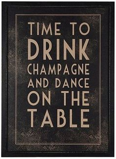 time to drink chanoagne and dance on the table