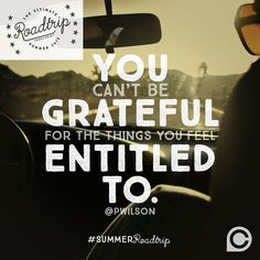 """You can't be grateful for the things you feel entitled to."" -Pete Wilson #SummerRoadTrip"