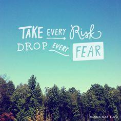 drop every fear.
