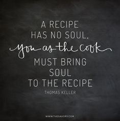 """A recipe has no soul, you as the cook must bring soul to the recipe."" - Thomas Keller - See more at: http://www.thesavory.com/food/15-food-quotes-live.html#sthash.6fwoK5Wu.dpuf"