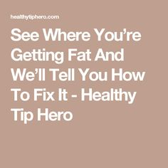 See Where You're Getting Fat And We'll Tell You How To Fix It - Healthy Tip Hero