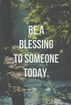 Be a blessing to someone today.
