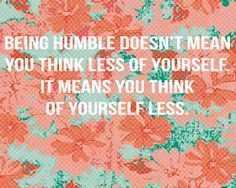 Being humble doesn't mean you think less of yourself, il means you think of yourself less.
