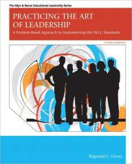 Practicing the Art of Leadership: A Problem-Based Approach to Implementing the ISLLC Standards / Edition 4 by Reginald Leon Green Download