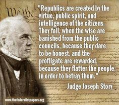 """Republics are created by the virtue, public spirit, and intelligence of the citizens. They fall, when the wise are banished from the public councils, because they dare to be honest, and the profligate are rewarded, because they flatter the people, in order to betray them."" -Judge Joseph Story"
