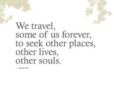 We travel, some of us forever, to seek other places, other lives, other souls. ~ Anais Nin