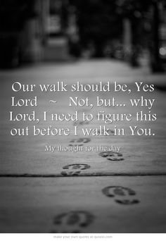 Our walk should be, Yes Lord  ~  Not, but... why Lord, I need to figure this out before I walk in You.