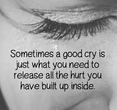 Sometimes you need a good cry  -http://quotespaper.com/sayings/5209