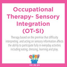 Occupational Therapy - Sensory Integration (OT - SI) Therapy based on the premise that difficulty interpreting and acting on sensory information affects the ability to participate fully in everyday activities including eating, dressing, learning and play.