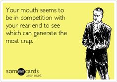 Your mouth seems to be in competition with your rear end to see which can generate the most crap.