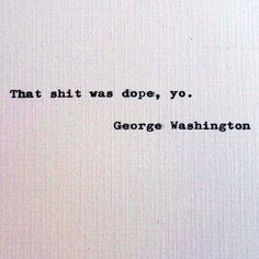 George Washington quote; Dope quotes; Absurdism; absurdist quote