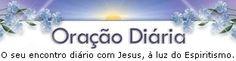 ORAÇÃO DIÁRIA - O seu encontro diário com Jesus, à luz do Espiritismo!...