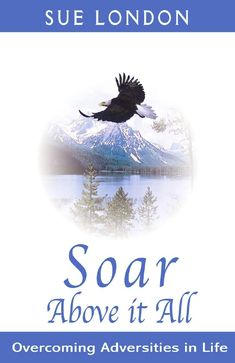 Soar Above It All - Overcoming Adversities in Life by Sue London. This is the true life story of how Sue London healed Crohns disease, a life and death pregnancy, given 30 minutes to live, had a near death experience, and went through divorce, to soaring above it and having the life she only dreamed about. Get Inspired to change your life with this great book. Available to purchase at AskSueLondon.com