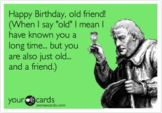 Happy Birthday, old friend! (When I say 'old' I mean I have known you a long time... but you are also just old... and a friend.).