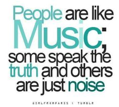 People are like music; some speak the truth and others are just noise.