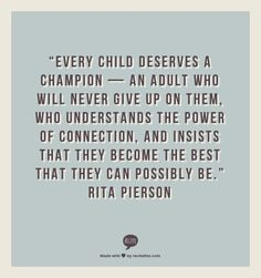 Every child deserves a champion -- an adult who will never give up on them.  Who understand the power of connection, and insists that they become the best that they can possibly be.  Rita Pierson
