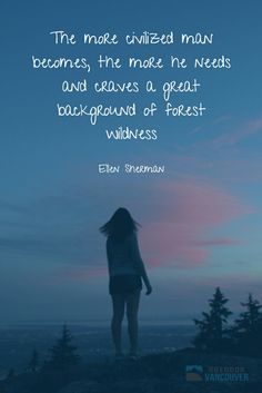 The more civilized man becomes, the more he needs and craves a great background of forest wildness ~ Ellen Sherman  #qotd #quotes #staywild