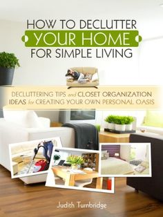 How to Declutter Your Home for Simple Living - Decluttering Tips and Closet Organization Ideas for Creating Your Own Personal Oasis by Judith Turnbridge, amzn