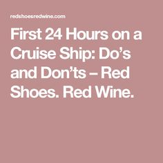 First 24 Hours on a Cruise Ship: Do's and Don'ts – Red Shoes. Red Wine.