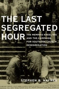 """The Last Segregated Hour: The Memphis Kneel-Ins and the Campaign for Southern Church Desegregation - On Palm Sunday 1964, at the Second Presbyterian Church in Memphis, a group of black and white students began a """"kneel-in"""" to protest the church's policy of segregation, a protest that would continue in one form or another for more than a year and eventually force the church to open its doors to black worshippers."""