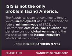 #ISIS is not the only problem facing America. The republicans can not continue to ignore youth unemployment at 20%, the starvation federal minimum wage of $7.25, the unaffordable cost of college education, the planetary crises of global warming and the massive wealth and income inequality which exists in our country. --Sen. Bernie Sanders (I-VT)