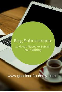 The Good Enuf Mommy: Blog Submissions: 12 Great Places to Publish Your Writing