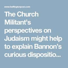 """The Church Militant's perspectives on Judaism might help to explain Bannon's curious disposition toward Jews. He denounces what he calls """"Rabbinic Judaism"""" as fake religion. Voris believes that the Jewish religion died after the destruction of the first temple and that Catholicism is the true continuation of """"the covenant."""" But Israel is the cradle of the one true faith, and the enemy of my enemy is my friend. The greater good of defeating Islam demands that anti-semitic Catholics…"""