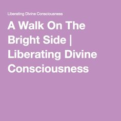 A Walk On The Bright Side   Liberating Divine Consciousness