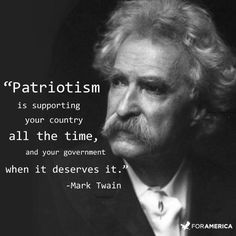 Patriotism is supporting your country all the time, and your government when it deserves it. ~ Mark Twain