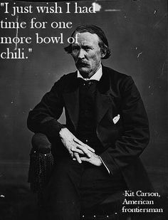 """""""I just wish I had time for one more bowl of chili."""" - Kit Carson #FamousLastWords"""