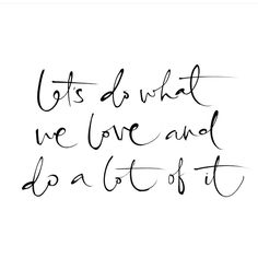 Let's do what we love and do a lot of it!