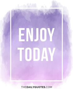 Enjoy today. thedailyquotes.com