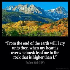 """Psalms 61:1-4   """"Hear my cry, O God; attend unto my prayer. From the end of the earth will I cry unto thee, when my heart is overwhelmed: lead me to the rock that is higher than I.   For thou hast been a shelter for me, and a strong tower from the enemy.   I will abide in thy tabernacle for ever: I will trust in the covert of thy wings. Selah."""""""