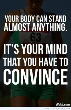 Your body can stand almost anything it's your mind that you have to convince - http://www.loveoflifequotes.com/?p=16244
