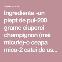 Ingrediente -un piept de pui-200 grame ciuperci champignon (mai micute)-o ceapa mica-2 catei de usturoi-2 linguri sos de rosii-supa de pui-sare-piper-boia-ulei Pieptul… Mai